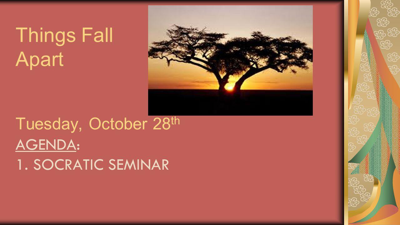 Things Fall Apart Tuesday, October 28 th AGENDA: 1. SOCRATIC SEMINAR