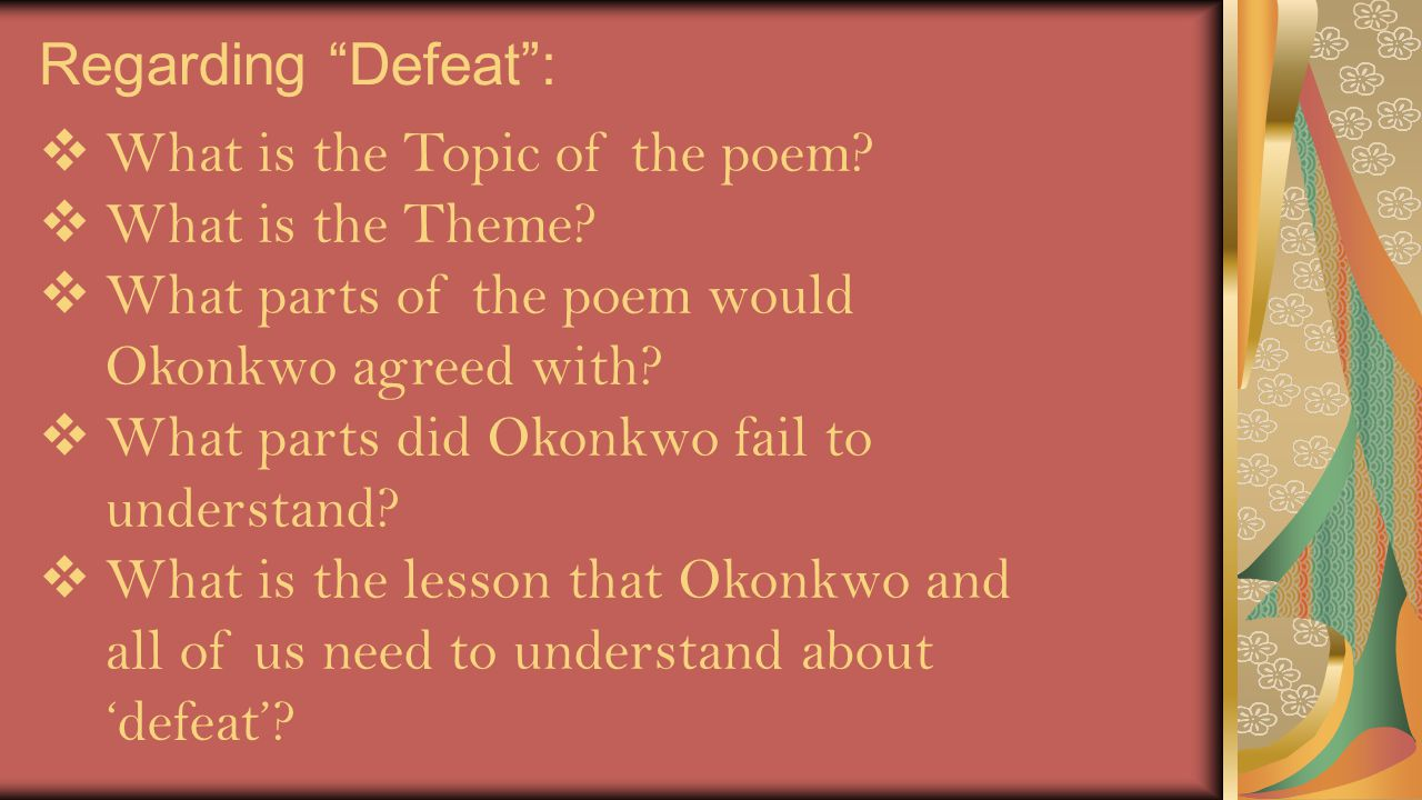 """Regarding """"Defeat"""":  What is the Topic of the poem?  What is the Theme?  What parts of the poem would Okonkwo agreed with?  What parts did Okonkwo"""