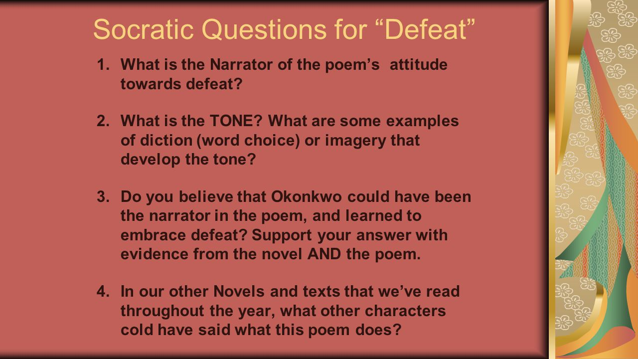 """Socratic Questions for """"Defeat"""" 1.What is the Narrator of the poem's attitude towards defeat? 2.What is the TONE? What are some examples of diction (w"""