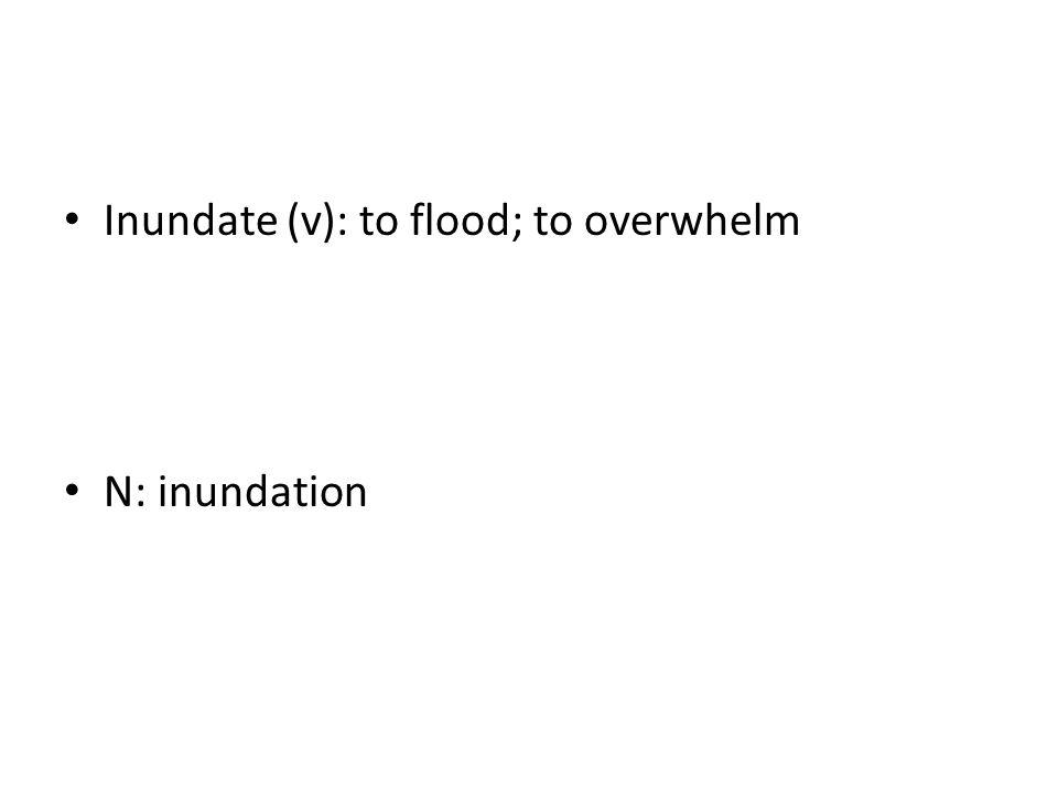 Inundate (v): to flood; to overwhelm N: inundation
