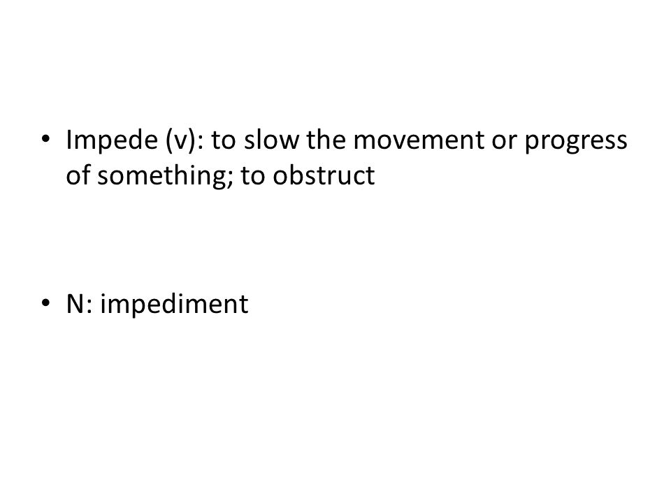 Impede (v): to slow the movement or progress of something; to obstruct N: impediment