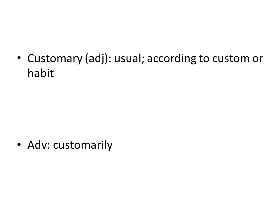 Customary (adj): usual; according to custom or habit Adv: customarily