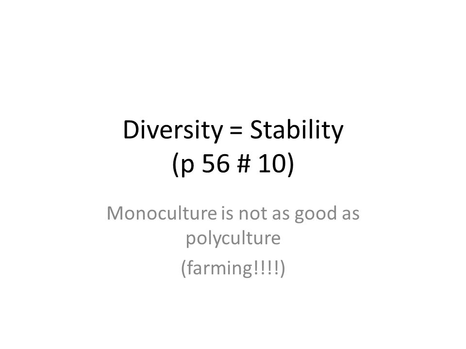 Diversity = Stability (p 56 # 10) Monoculture is not as good as polyculture (farming!!!!)