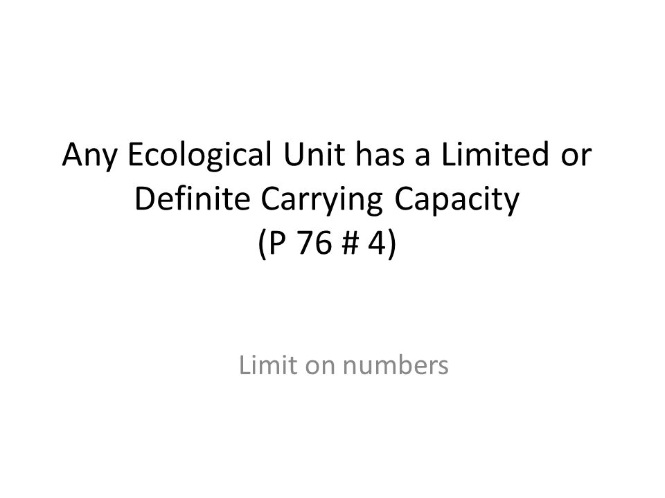 Any Ecological Unit has a Limited or Definite Carrying Capacity (P 76 # 4) Limit on numbers