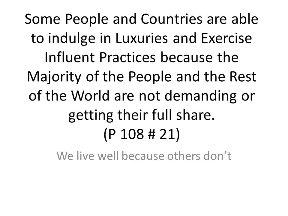 Some People and Countries are able to indulge in Luxuries and Exercise Influent Practices because the Majority of the People and the Rest of the World are not demanding or getting their full share.