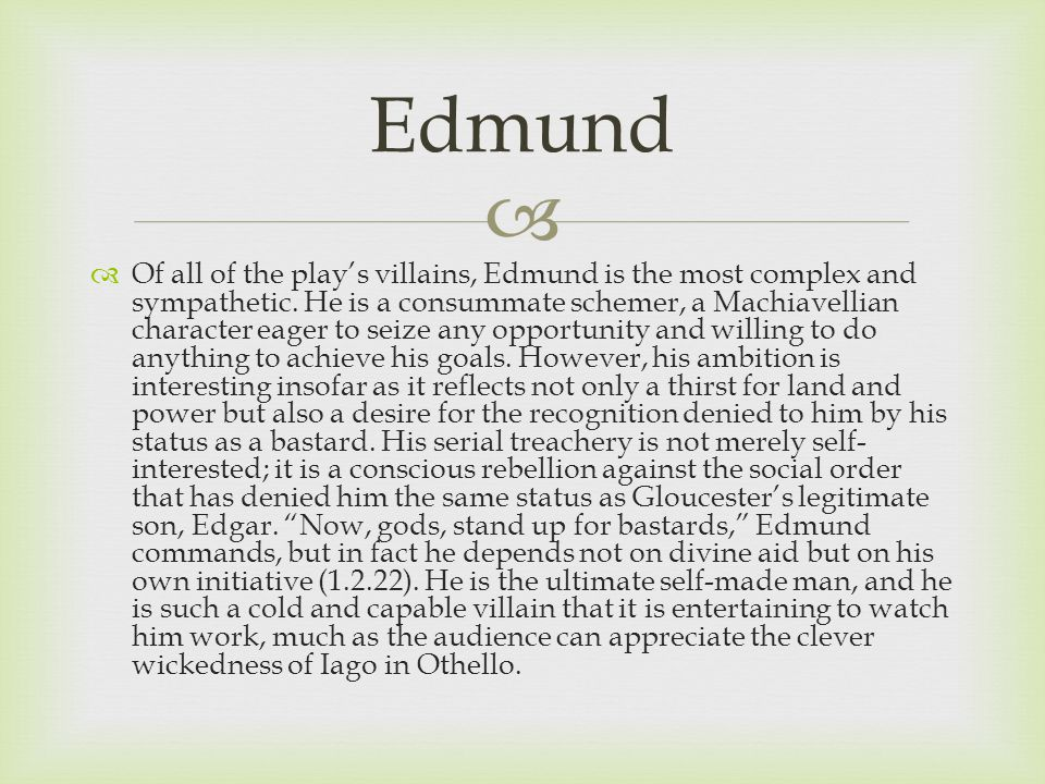  Of all of the play's villains, Edmund is the most complex and sympathetic.