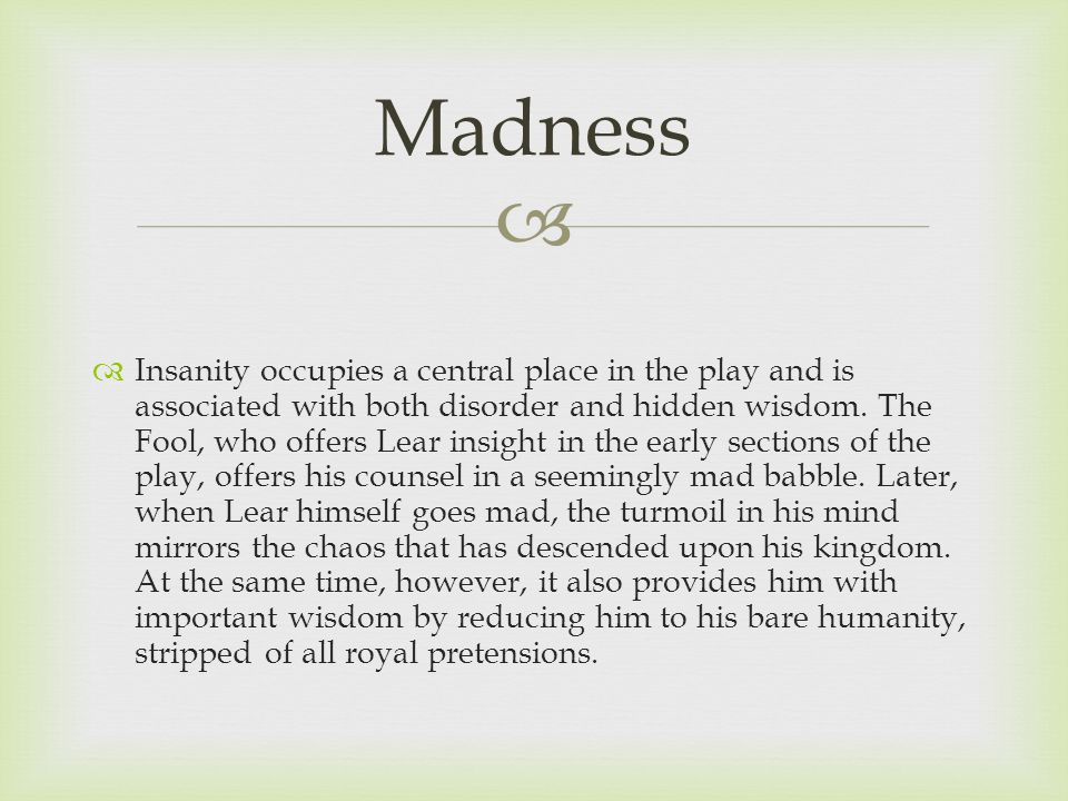   Insanity occupies a central place in the play and is associated with both disorder and hidden wisdom.