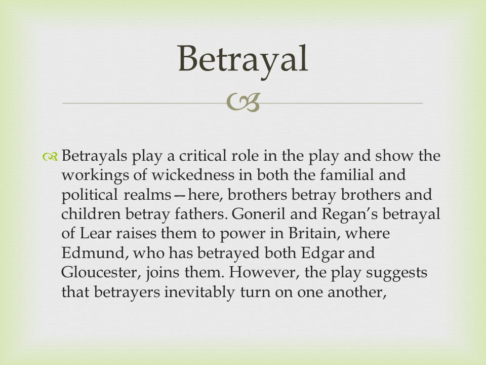   Betrayals play a critical role in the play and show the workings of wickedness in both the familial and political realms—here, brothers betray brothers and children betray fathers.