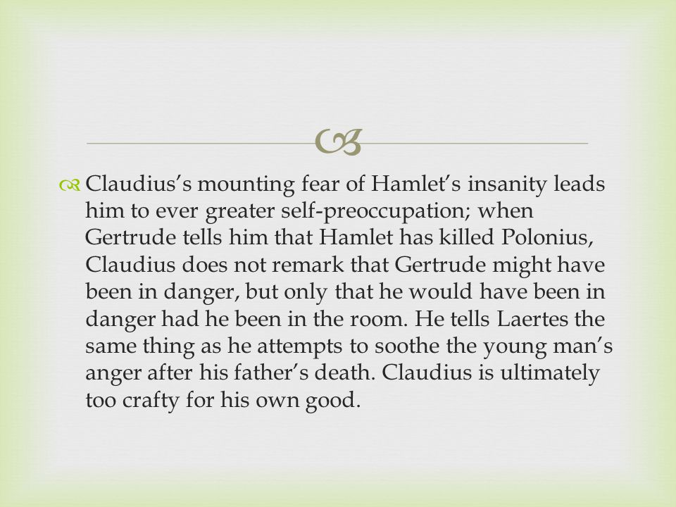   Claudius's mounting fear of Hamlet's insanity leads him to ever greater self-preoccupation; when Gertrude tells him that Hamlet has killed Polonius, Claudius does not remark that Gertrude might have been in danger, but only that he would have been in danger had he been in the room.