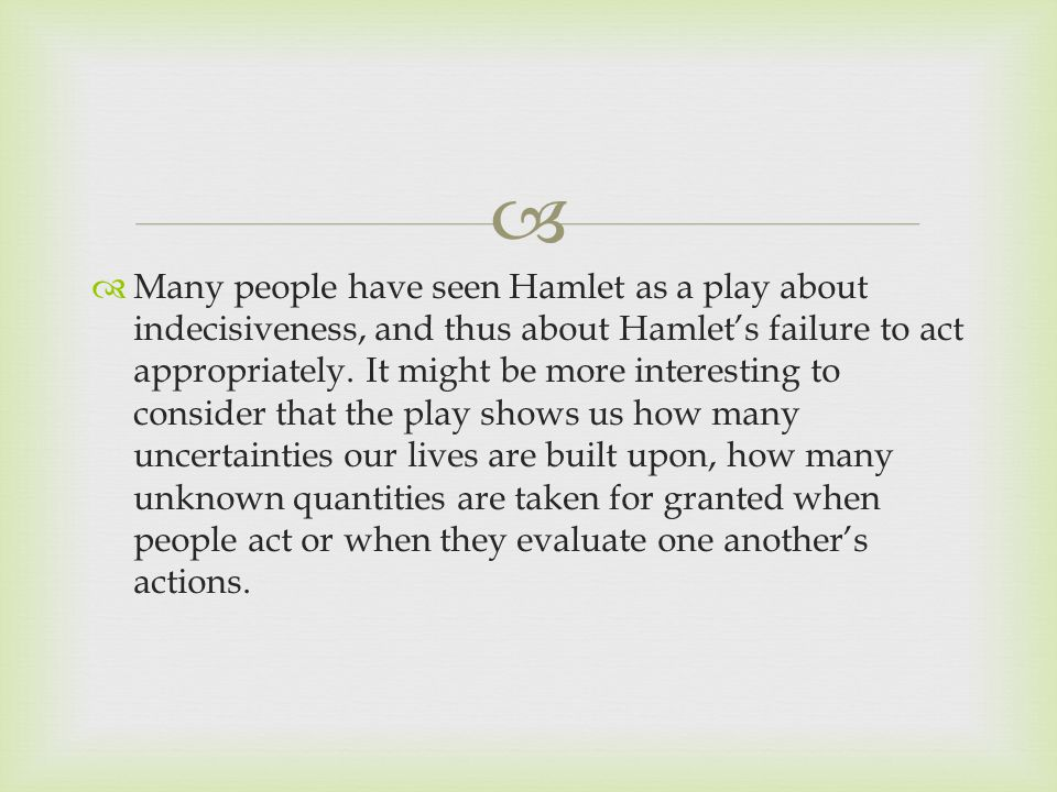   Many people have seen Hamlet as a play about indecisiveness, and thus about Hamlet's failure to act appropriately.
