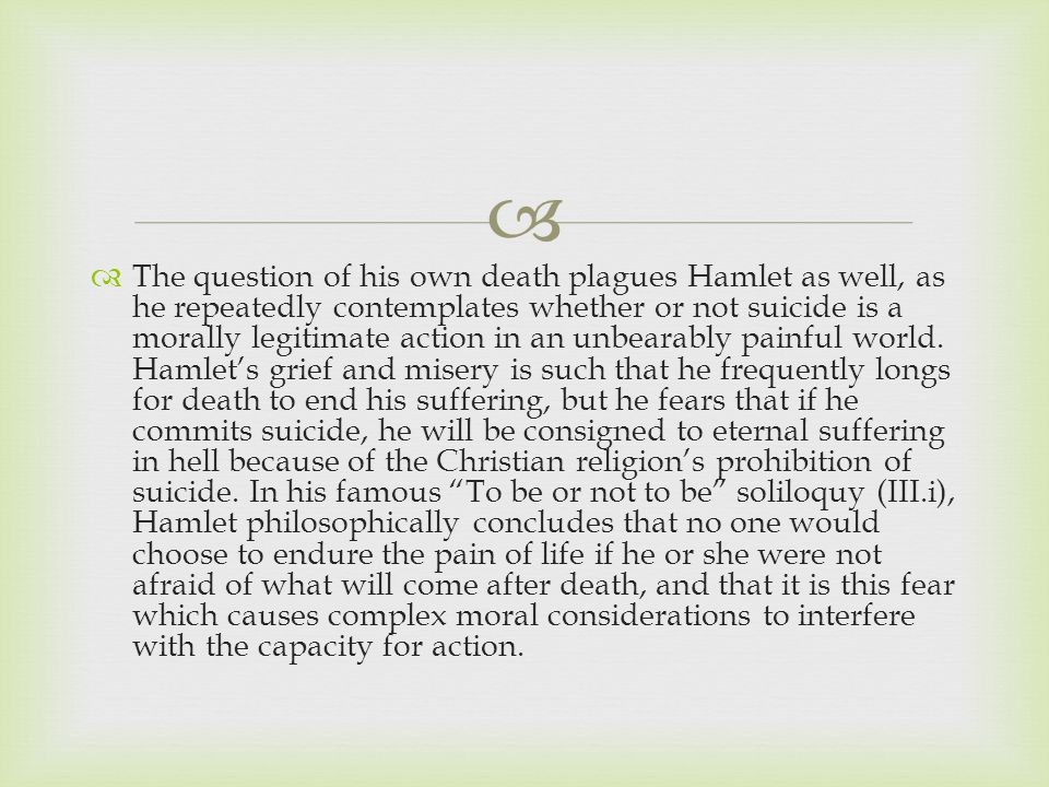   The question of his own death plagues Hamlet as well, as he repeatedly contemplates whether or not suicide is a morally legitimate action in an unbearably painful world.