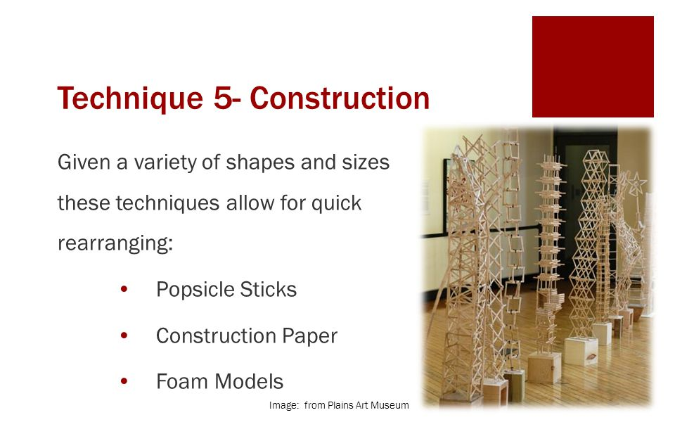 Technique 5- Construction Given a variety of shapes and sizes these techniques allow for quick rearranging: Popsicle Sticks Construction Paper Foam Models Image: from Plains Art Museum
