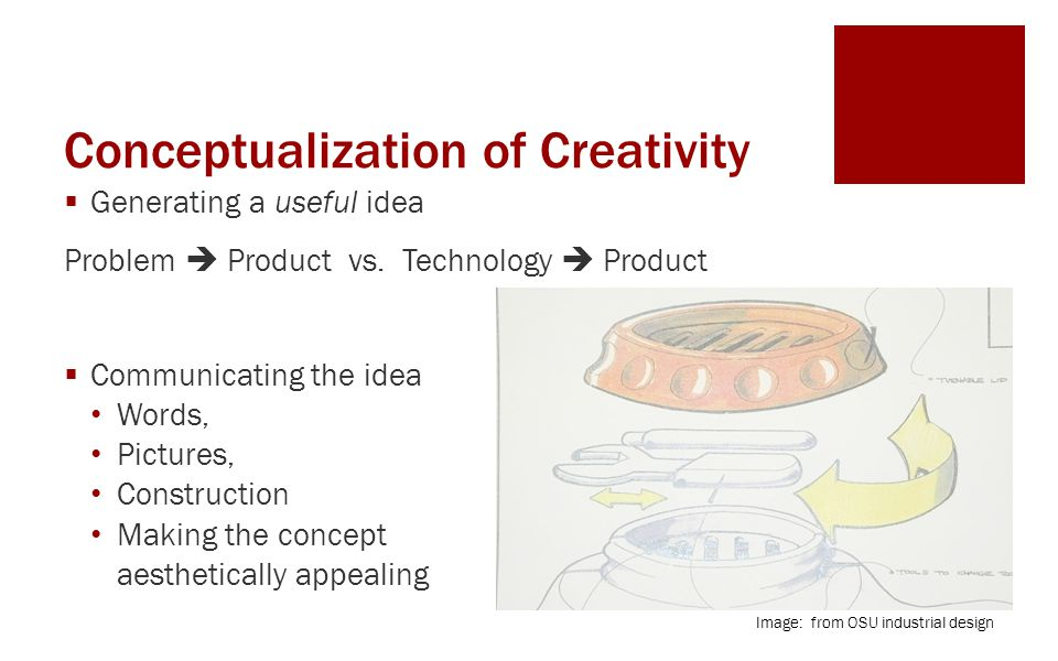 Conceptualization of Creativity  Generating a useful idea Problem  Product vs.