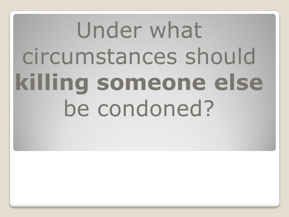 Under what circumstances should killing someone else be condoned?