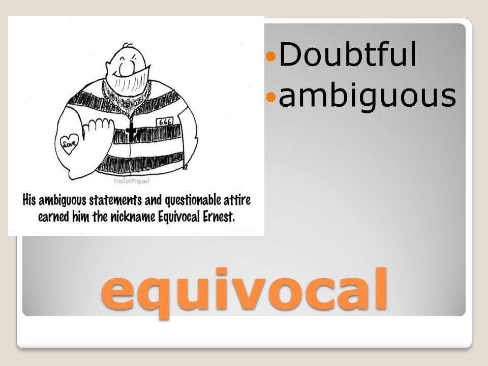equivocal Doubtful ambiguous