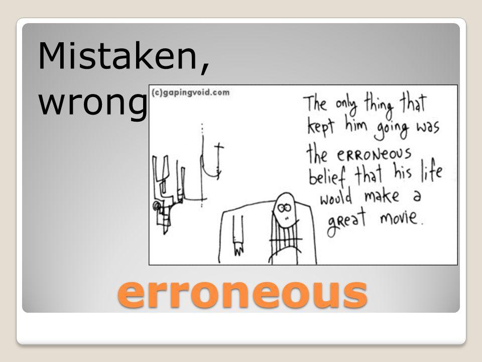 erroneous Mistaken, wrong
