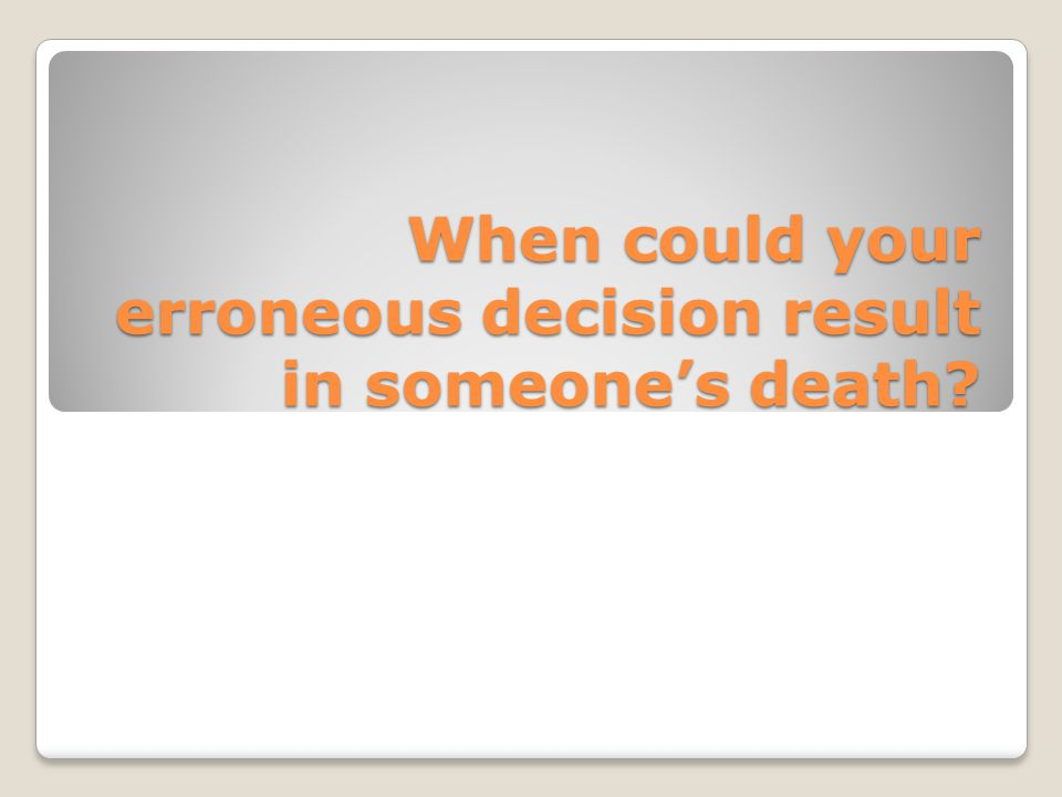 When could your erroneous decision result in someone's death?