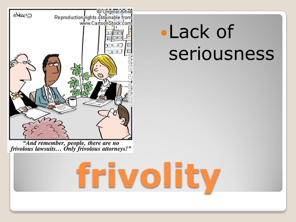 frivolity Lack of seriousness