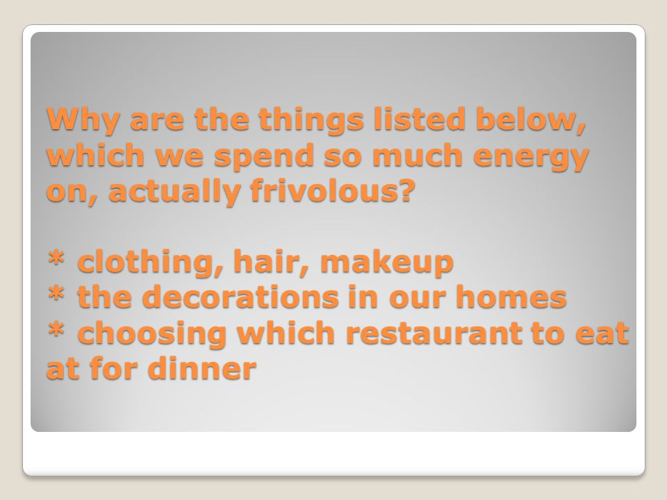 Why are the things listed below, which we spend so much energy on, actually frivolous? * clothing, hair, makeup * the decorations in our homes * choos