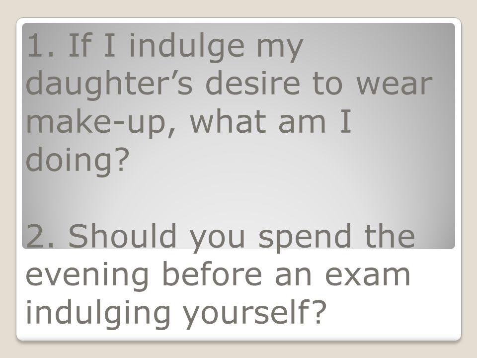 1. If I indulge my daughter's desire to wear make-up, what am I doing? 2. Should you spend the evening before an exam indulging yourself?