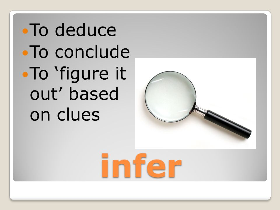 infer To deduce To conclude To 'figure it out' based on clues