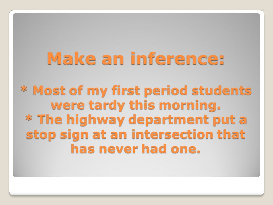 Make an inference: * Most of my first period students were tardy this morning. * The highway department put a stop sign at an intersection that has ne