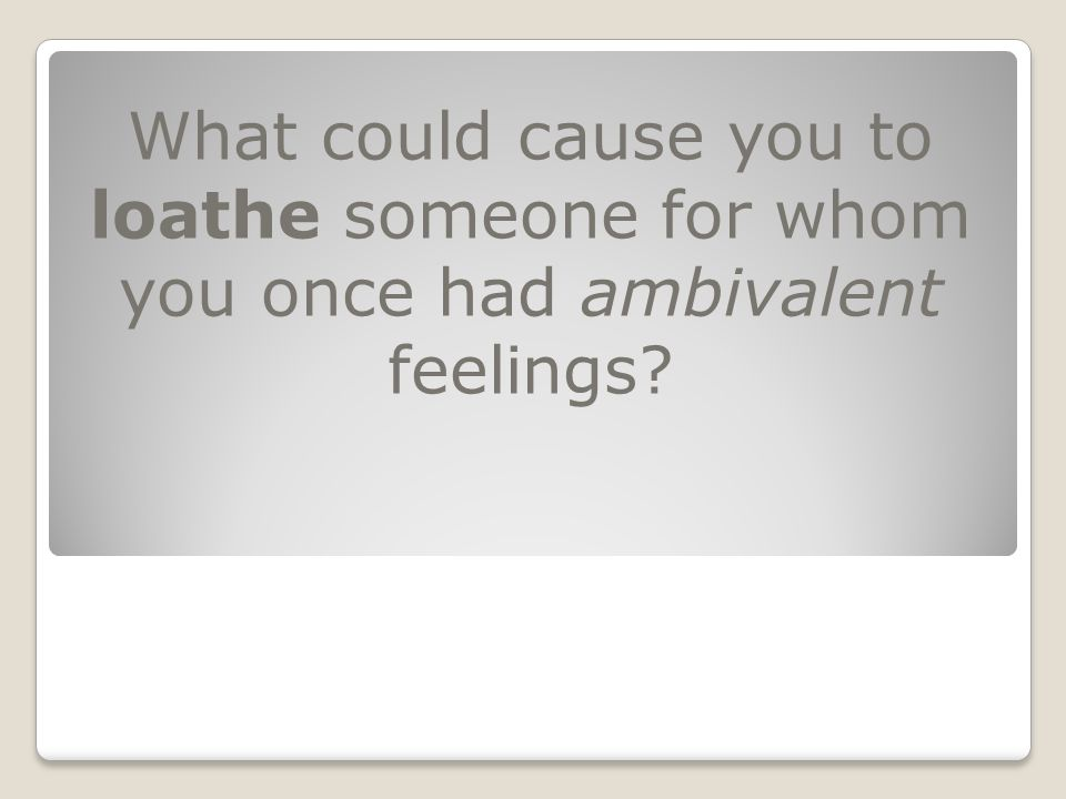 What could cause you to loathe someone for whom you once had ambivalent feelings