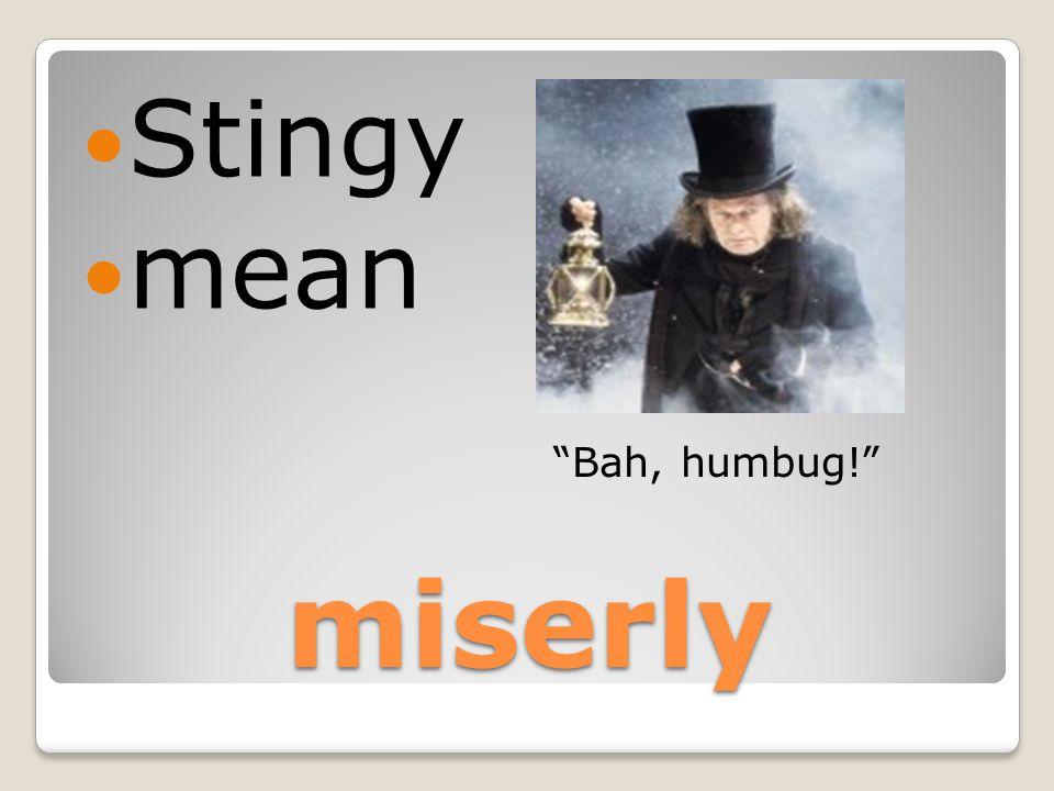 miserly Stingy mean Bah, humbug!
