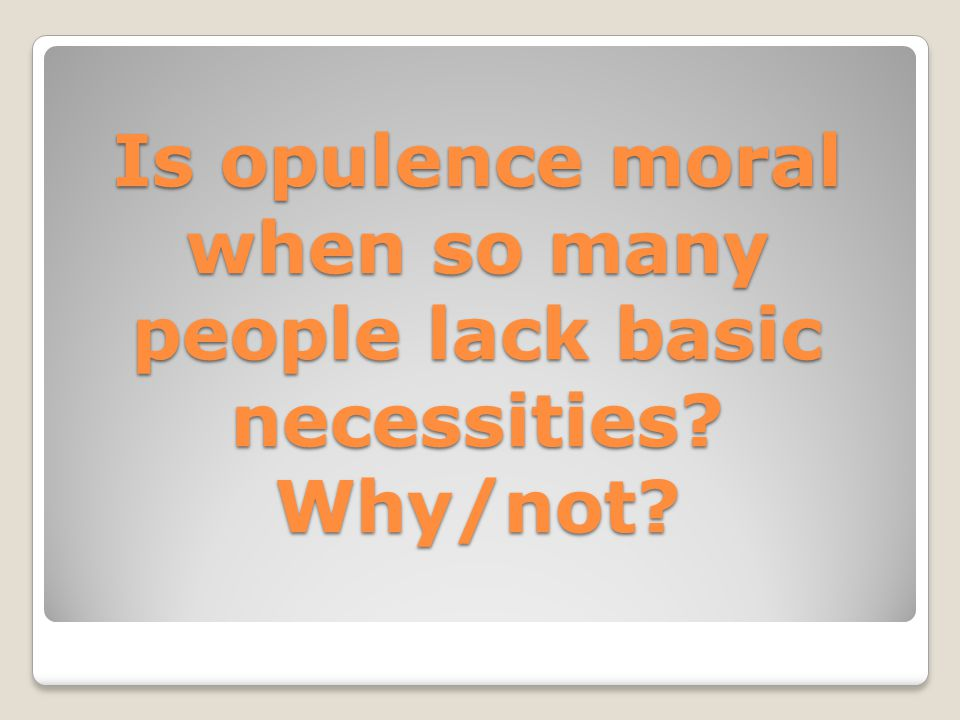 Is opulence moral when so many people lack basic necessities Why/not