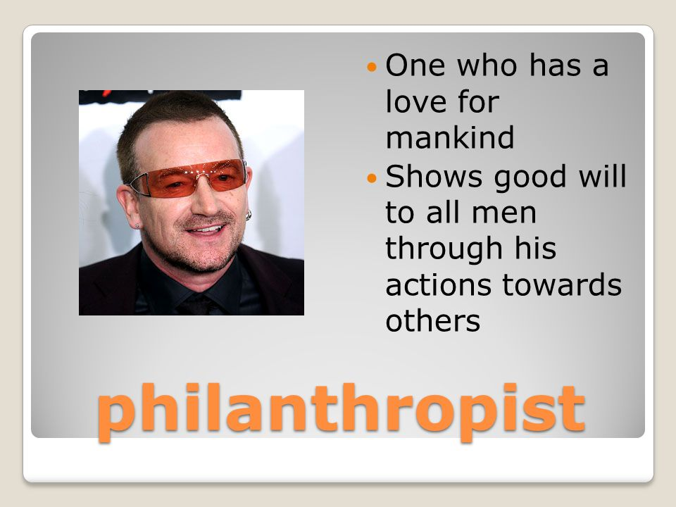 philanthropist One who has a love for mankind Shows good will to all men through his actions towards others