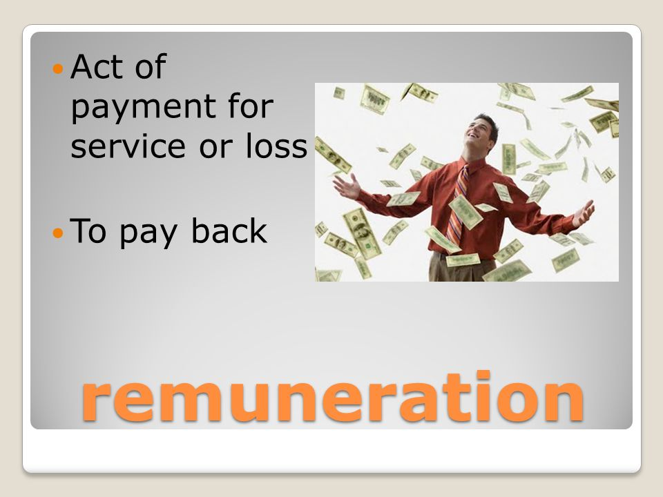 remuneration Act of payment for service or loss To pay back