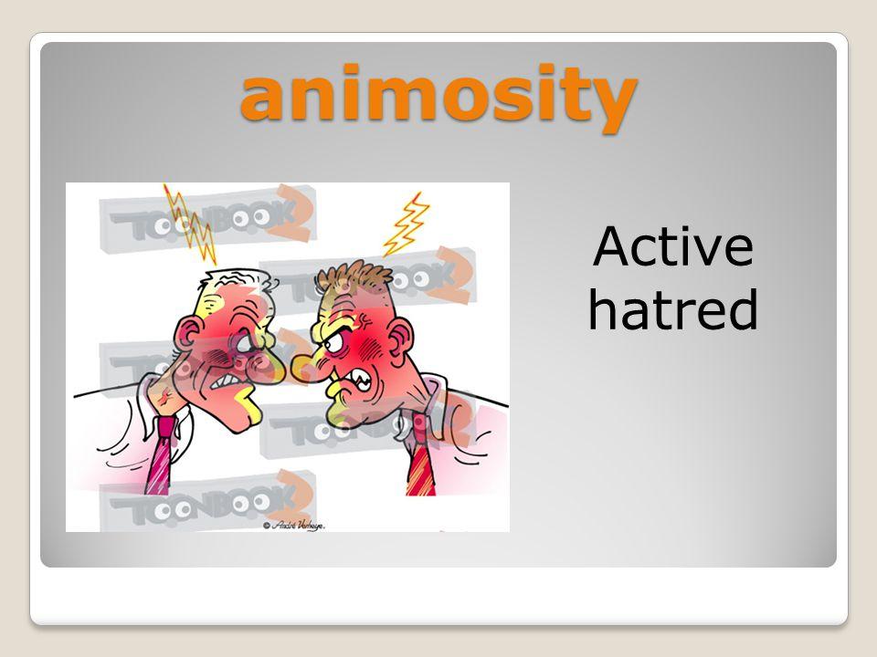 animosity Active hatred