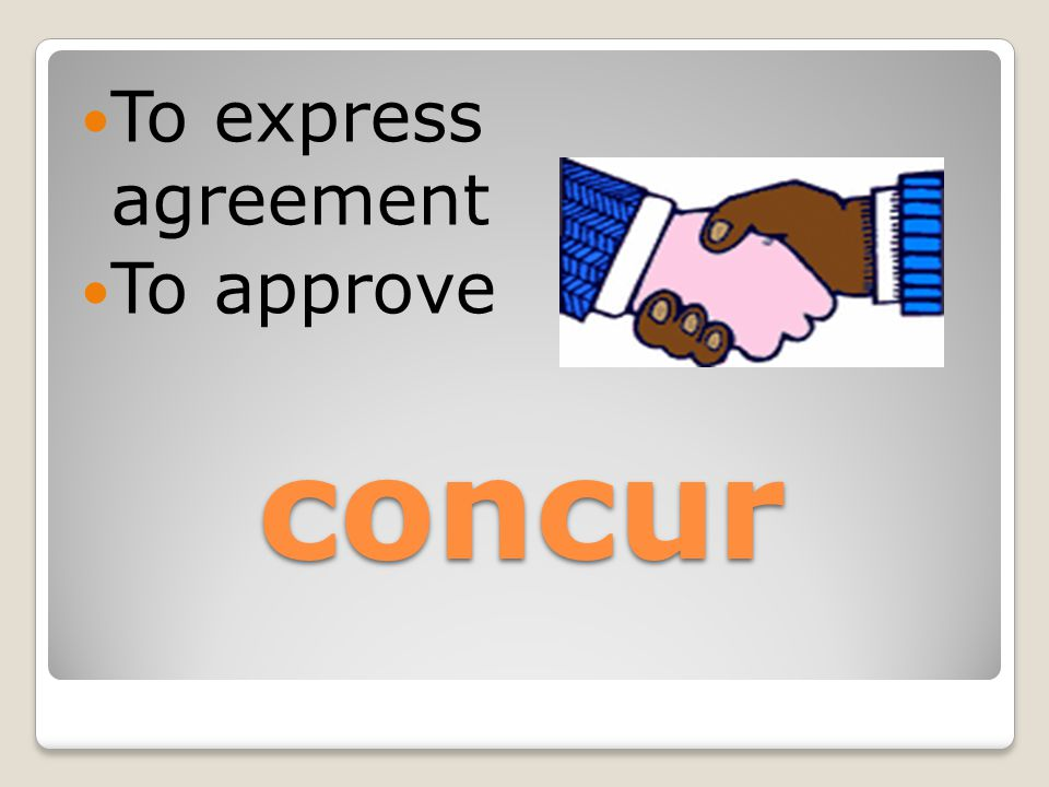 concur To express agreement To approve