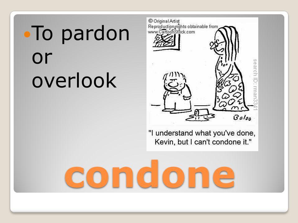 condone To pardon or overlook