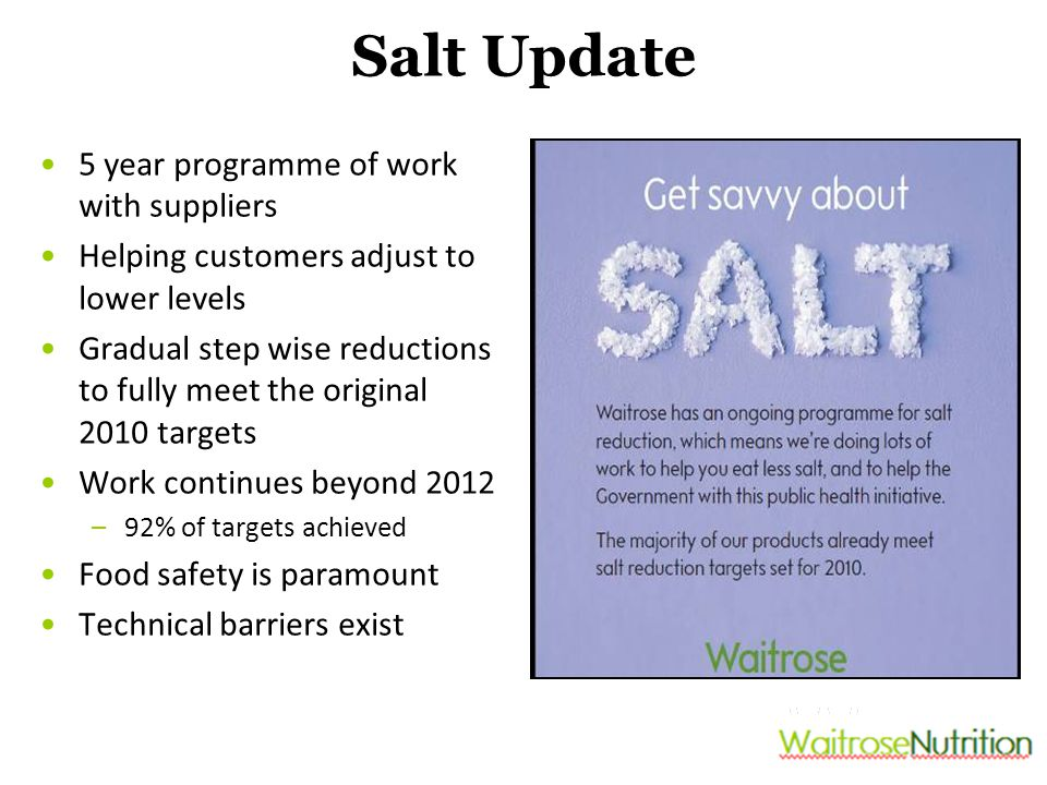 Salt Update 5 year programme of work with suppliers Helping customers adjust to lower levels Gradual step wise reductions to fully meet the original 2010 targets Work continues beyond 2012 –92% of targets achieved Food safety is paramount Technical barriers exist
