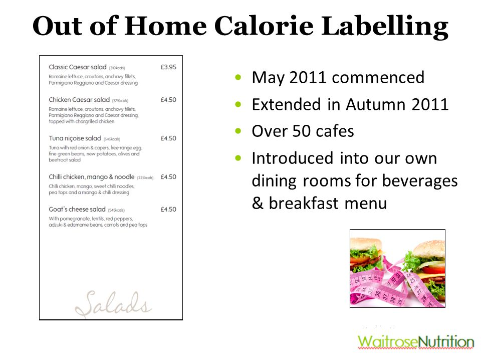 Out of Home Calorie Labelling May 2011 commenced Extended in Autumn 2011 Over 50 cafes Introduced into our own dining rooms for beverages & breakfast menu