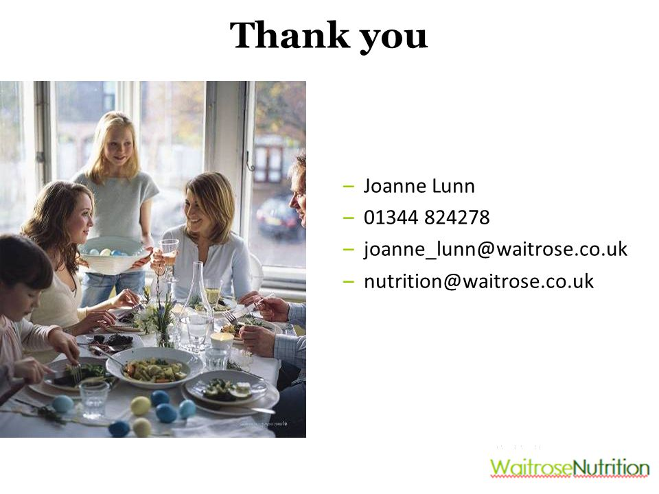 Thank you –Joanne Lunn –01344 824278 –joanne_lunn@waitrose.co.uk –nutrition@waitrose.co.uk