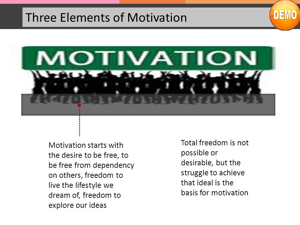 Three Elements of Motivation Motivation starts with the desire to be free, to be free from dependency on others, freedom to live the lifestyle we dream of, freedom to explore our ideas Total freedom is not possible or desirable, but the struggle to achieve that ideal is the basis for motivation