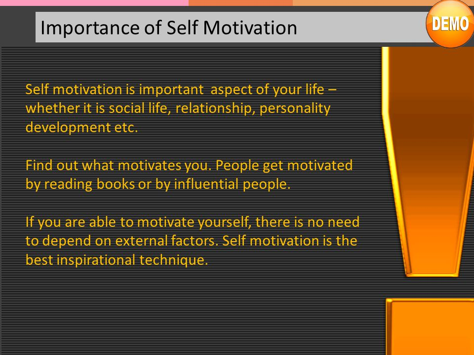 Importance of Self Motivation Self motivation is important aspect of your life – whether it is social life, relationship, personality development etc.