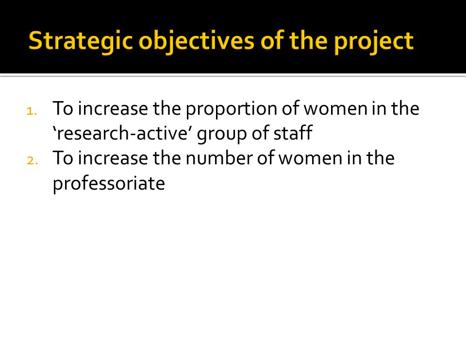1. To increase the proportion of women in the 'research-active' group of staff 2. To increase the number of women in the professoriate