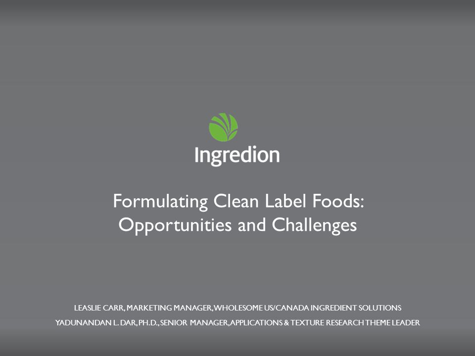 Formulating Clean Label Foods: Opportunities and Challenges LEASLIE CARR, MARKETING MANAGER, WHOLESOME US/CANADA INGREDIENT SOLUTIONS YADUNANDAN L.