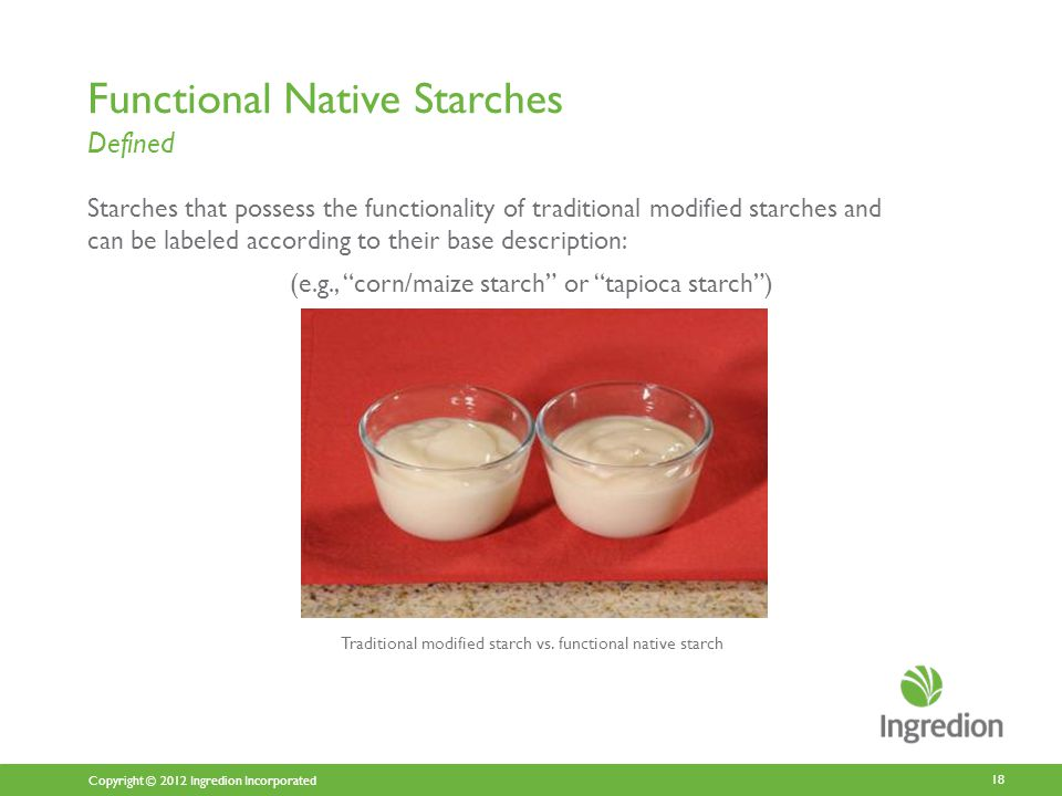 Copyright © 2012 Ingredion Incorporated Functional Native Starches Defined Starches that possess the functionality of traditional modified starches and can be labeled according to their base description: (e.g., corn/maize starch or tapioca starch ) 18 Traditional modified starch vs.