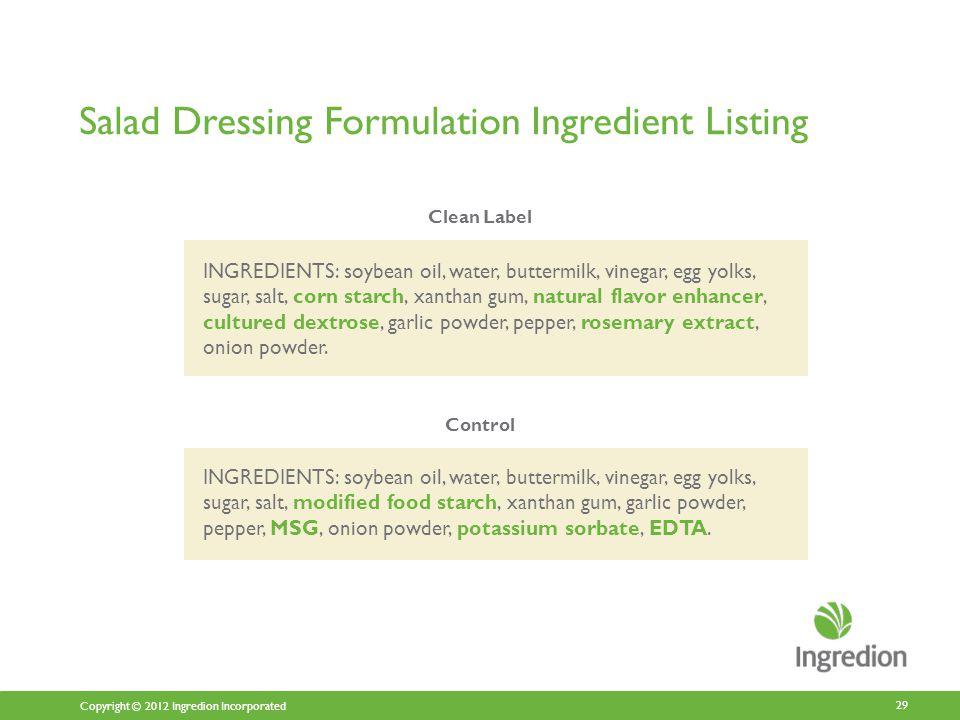 Copyright © 2012 Ingredion Incorporated Salad Dressing Formulation Ingredient Listing 29 INGREDIENTS: soybean oil, water, buttermilk, vinegar, egg yolks, sugar, salt, modified food starch, xanthan gum, garlic powder, pepper, MSG, onion powder, potassium sorbate, EDTA.