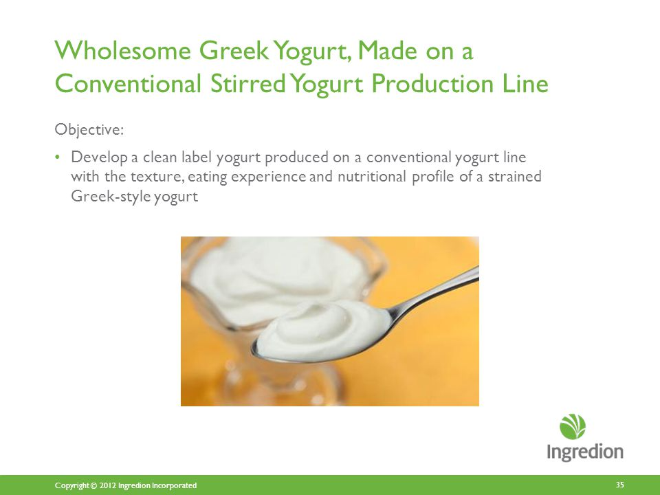 Copyright © 2012 Ingredion Incorporated Wholesome Greek Yogurt, Made on a Conventional Stirred Yogurt Production Line Objective: Develop a clean label yogurt produced on a conventional yogurt line with the texture, eating experience and nutritional profile of a strained Greek-style yogurt 35