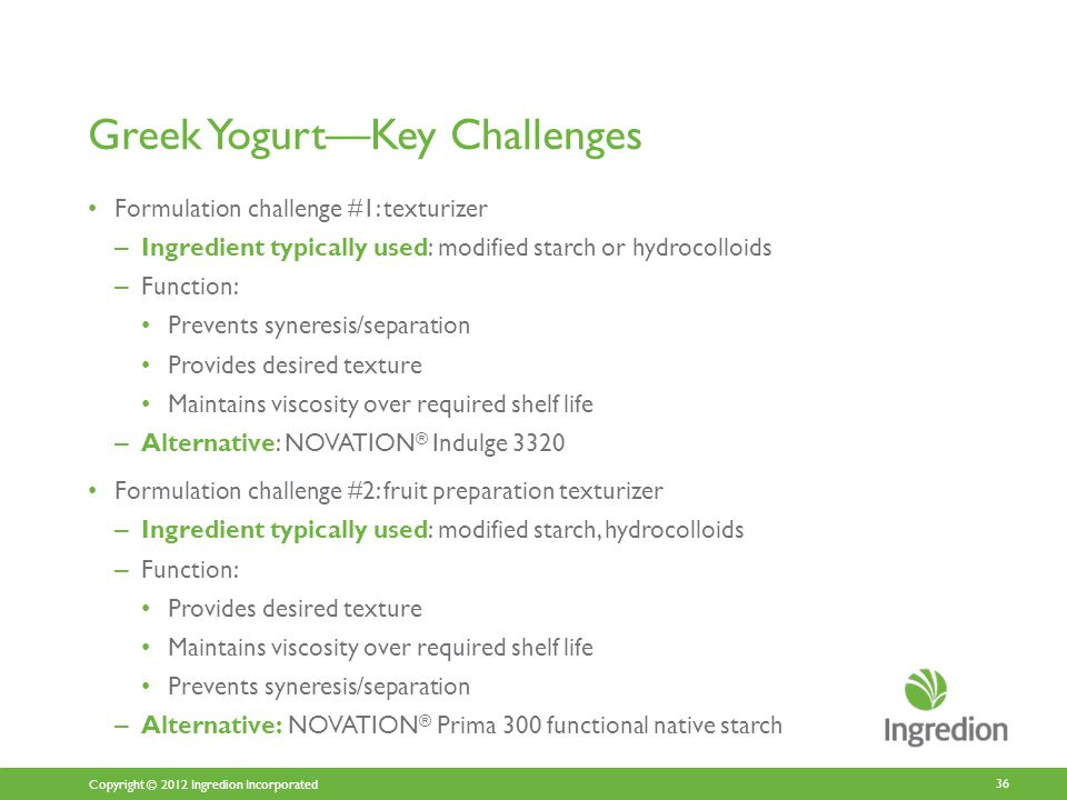 Copyright © 2012 Ingredion Incorporated Greek Yogurt—Key Challenges Formulation challenge #1: texturizer – Ingredient typically used: modified starch or hydrocolloids – Function: Prevents syneresis/separation Provides desired texture Maintains viscosity over required shelf life – Alternative: NOVATION ® Indulge 3320 Formulation challenge #2: fruit preparation texturizer – Ingredient typically used: modified starch, hydrocolloids – Function: Provides desired texture Maintains viscosity over required shelf life Prevents syneresis/separation – Alternative: NOVATION ® Prima 300 functional native starch 36