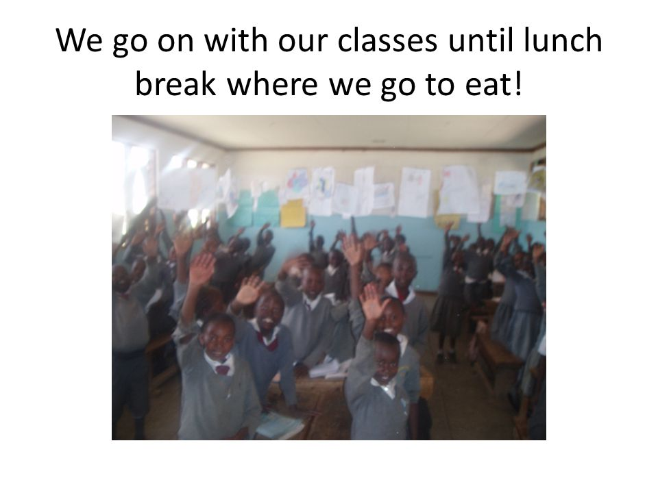 We go on with our classes until lunch break where we go to eat!