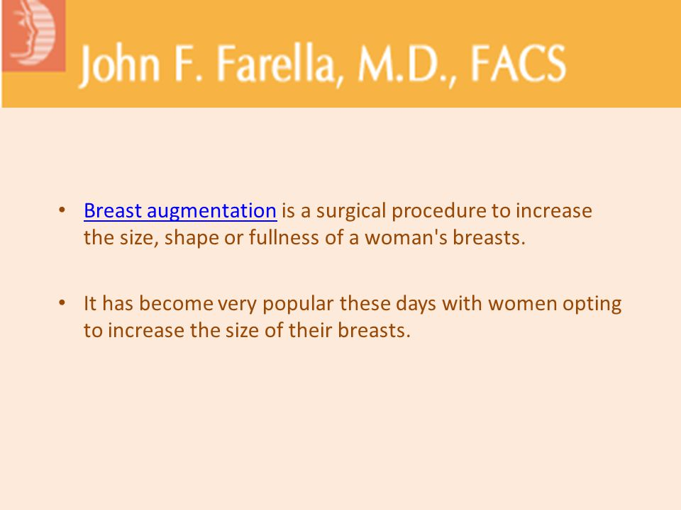 Breast augmentation is a surgical procedure to increase the size, shape or fullness of a woman s breasts.
