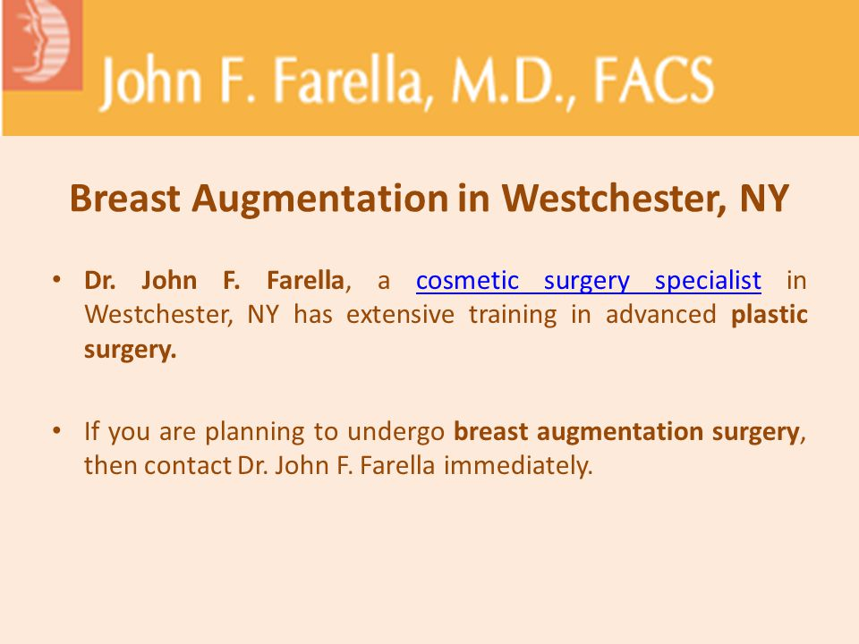 Breast Augmentation in Westchester, NY Dr. John F. Farella, a cosmetic surgery specialist in Westchester, NY has extensive training in advanced plasti