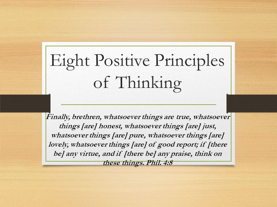 Eight Positive Principles of Thinking Finally, brethren, whatsoever things are true, whatsoever things [are] honest, whatsoever things [are] just, wha