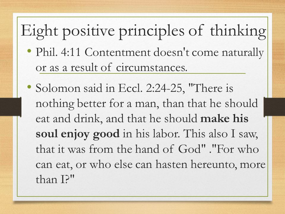Eight positive principles of thinking Phil. 4:11 Contentment doesn't come naturally or as a result of circumstances. Solomon said in Eccl. 2:24-25,